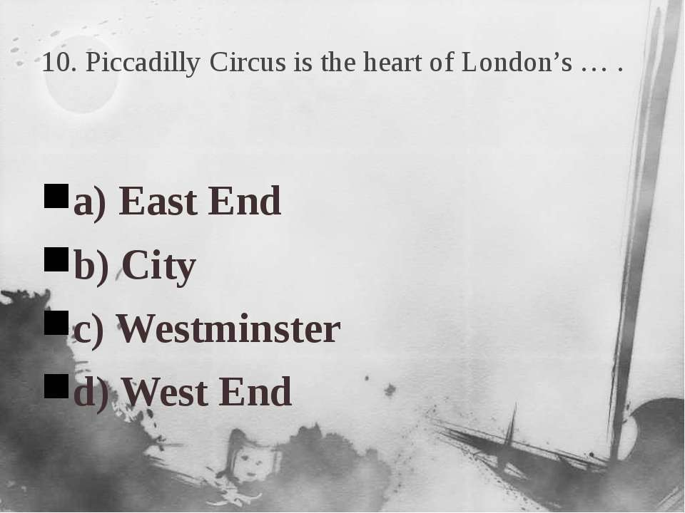 10. Piccadilly Circus is the heart of London's … . a) East End b) City c) Wes...