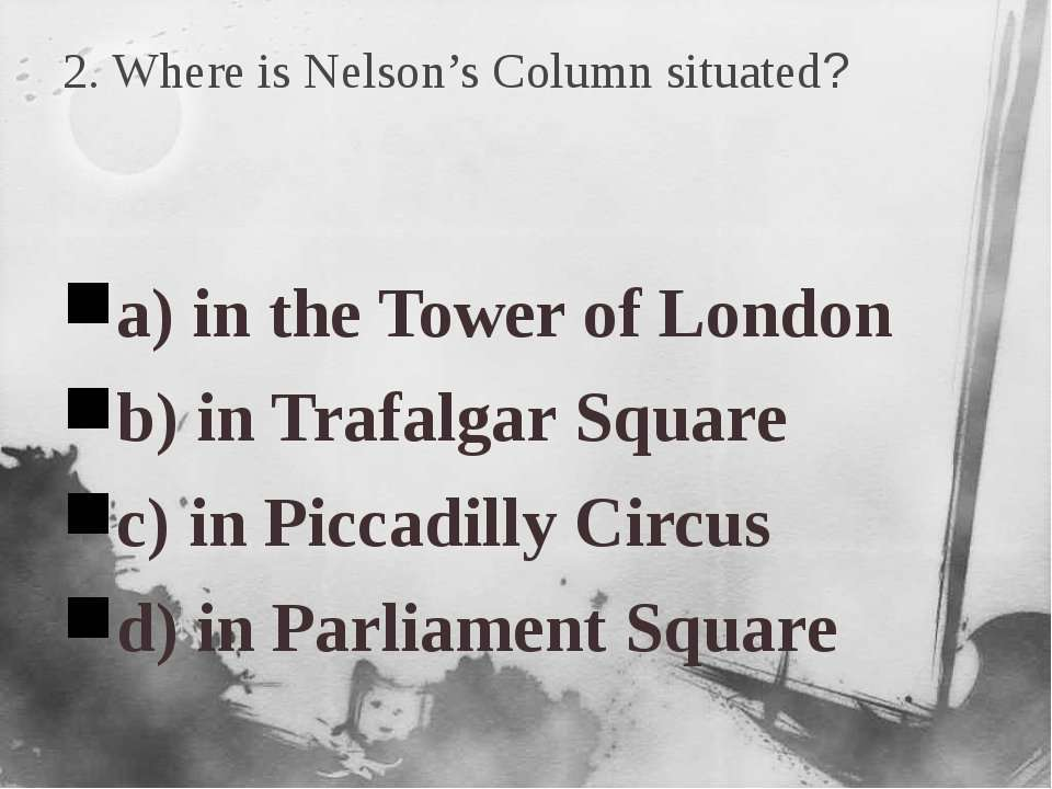 2. Where is Nelson's Column situated? a) in the Tower of London b) in Trafalg...