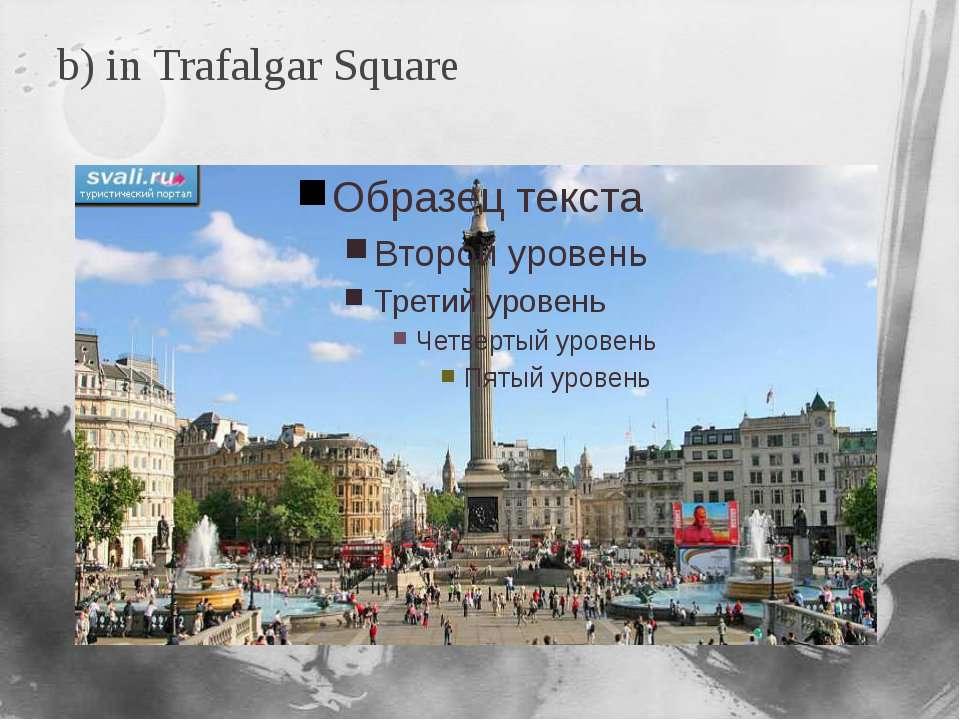 b) in Trafalgar Square
