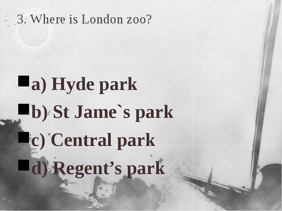 3. Where is London zoo? a) Hyde park b) St Jame`s park c) Central park d) Reg...
