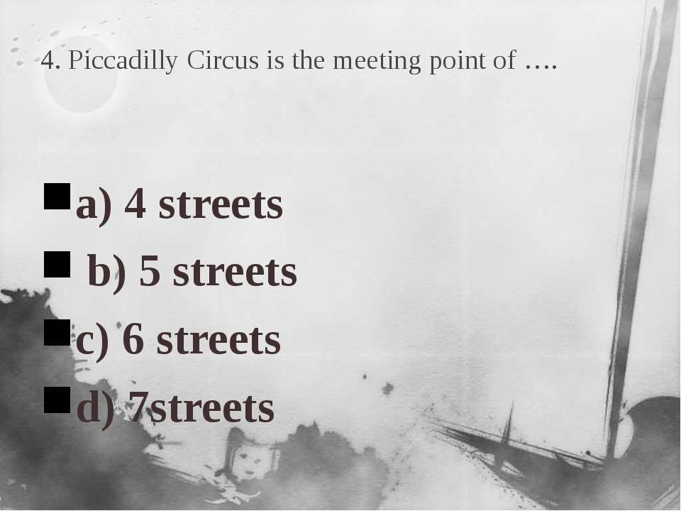 4. Piccadilly Circus is the meeting point of …. a) 4 streets b) 5 streets c) ...