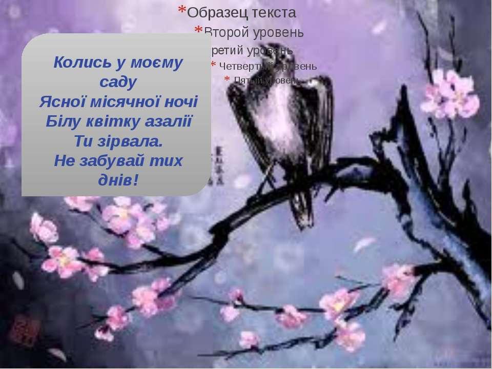 Колись у моєму саду Ясної місячної ночі Білу квітку азалії Ти зірвала. Не заб...