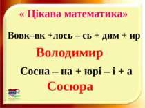 « Цікава математика» Володимир Сосюра Вовк–вк +лось – сь + дим + ир Сосна – н...