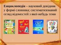 Енциклопедія – науковий довідник у формі словника; систематизований огляд від...