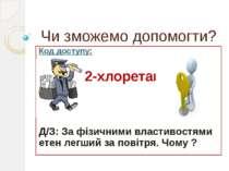 Чи зможемо допомогти? Код доступу: 2-хлоретан Д/З: За фізичними властивостями...
