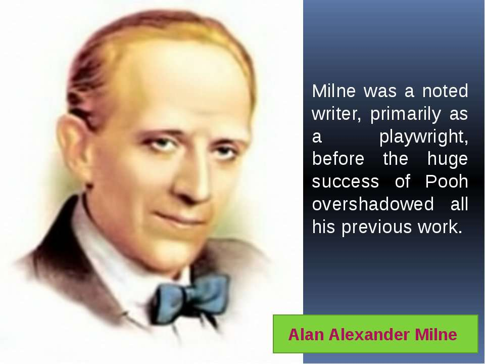 Milne was a noted writer, primarily as a playwright, before the huge success ...
