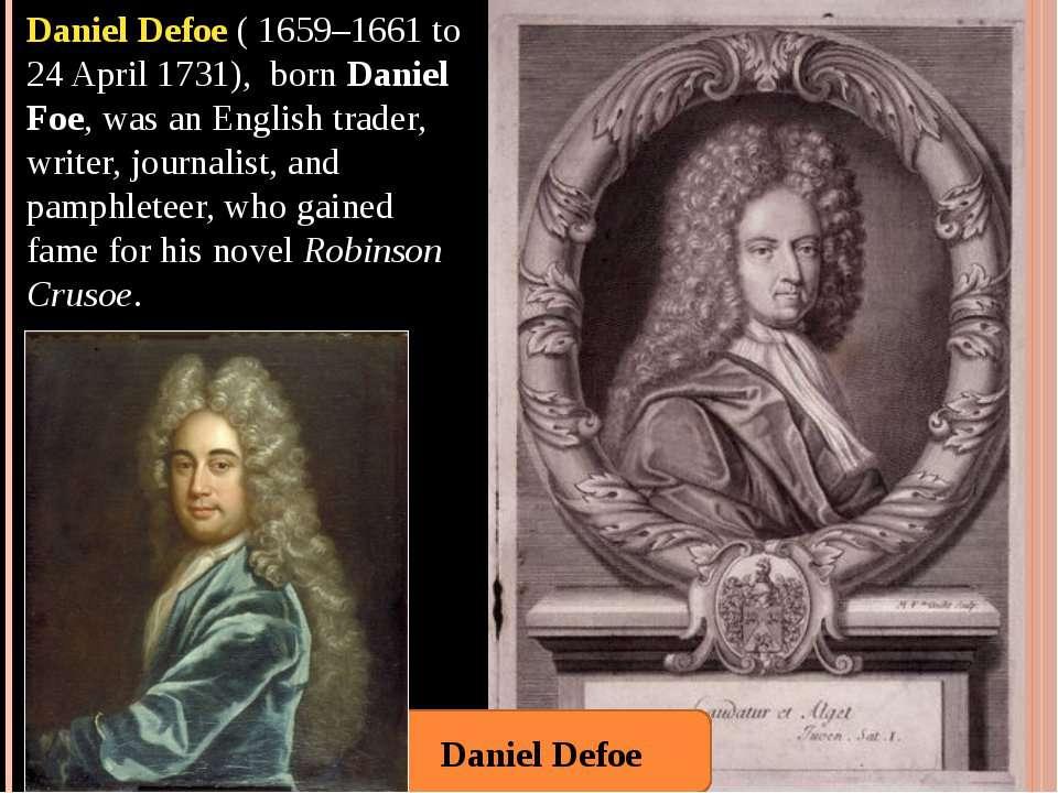 Daniel Defoe( 1659–1661 to 24 April 1731), bornDaniel Foe, was an English ...