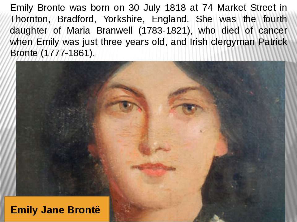 Emily Bronte was born on 30 July 1818 at 74 Market Street in Thornton, Bradfo...