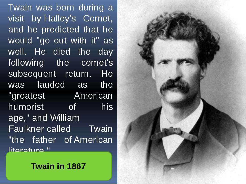 Twain was born during a visit byHalley's Comet, and he predicted that he wou...