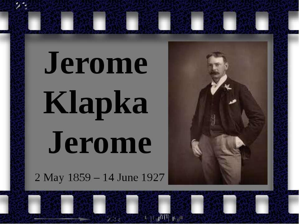 Jerome Klapka Jerome 2 May 1859 – 14 June 1927