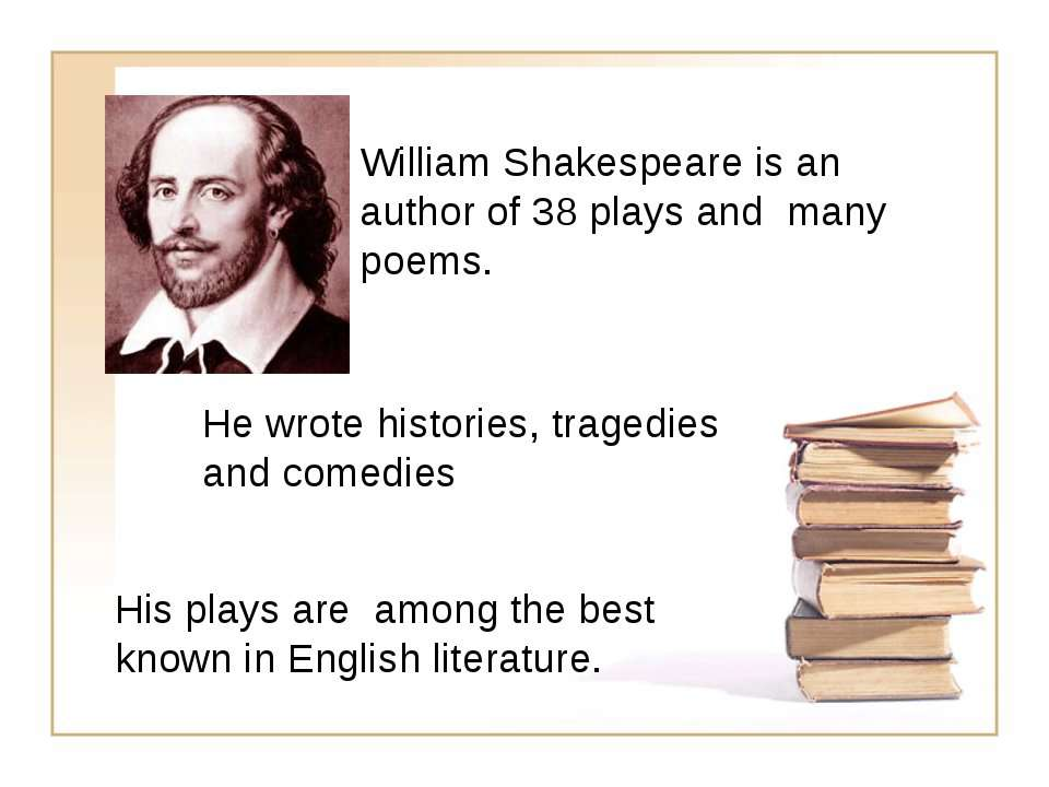 William Shakespeare is an author of 38 plays and many poems. His plays are am...