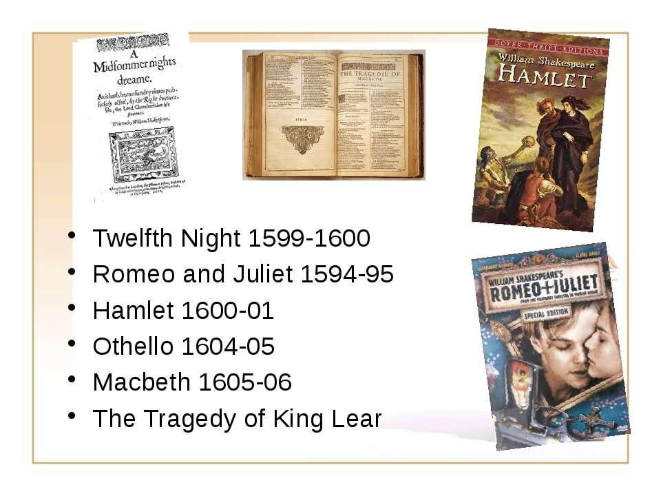 Twelfth Night 1599-1600 Romeo and Juliet 1594-95 Hamlet 1600-01 Othello 1604-...
