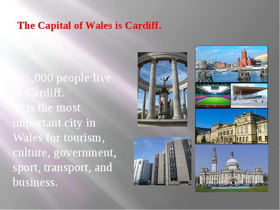 The Capital of Wales is Cardiff. 325,000 people live in Cardiff. It is the mo...