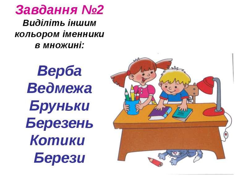 Завдання №2 Виділіть іншим кольором іменники в множині: Верба Ведмежа Бруньки...