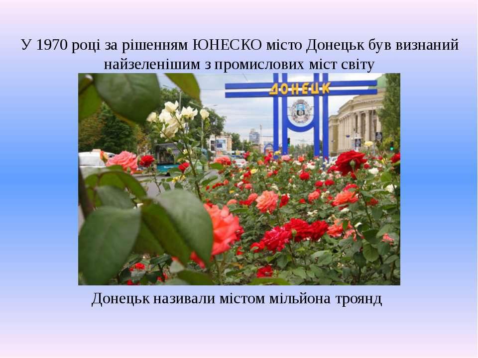 У 1970 році за рішенням ЮНЕСКО місто Донецьк був визнаний найзеленішим з пром...