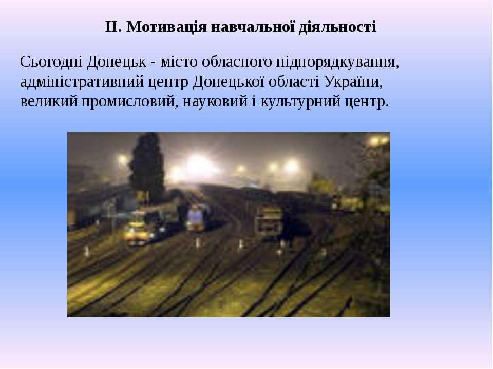 ІІ. Мотивація навчальної діяльності Сьогодні Донецьк - місто обласного підпор...