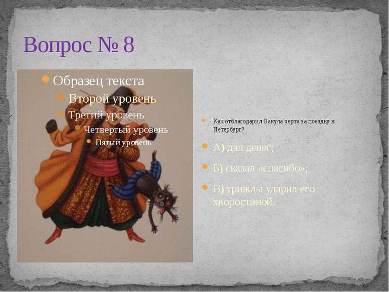 Вопрос № 8 Как отблагодарил Вакула черта за поездку в Петербург? А) дал денег...
