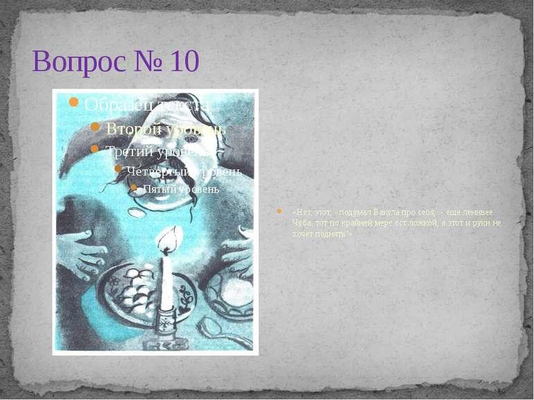 Вопрос № 10 «Нет, этот, - подумал Вакула про себя, - еще ленивее Чуба: тот по...
