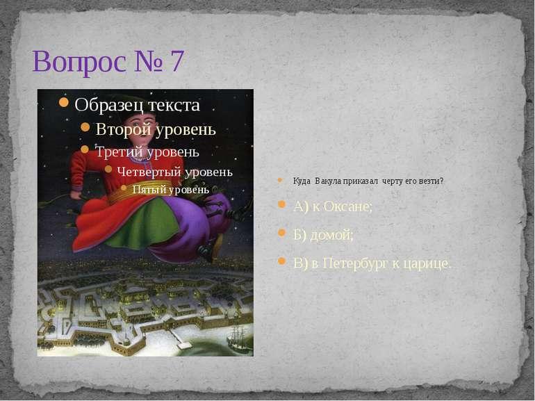 Вопрос № 7 Куда Вакула приказал черту его везти? А) к Оксане; Б) домой; В) в ...
