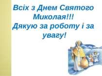 Всіх з Днем Святого Миколая!!! Дякую за роботу і за увагу!
