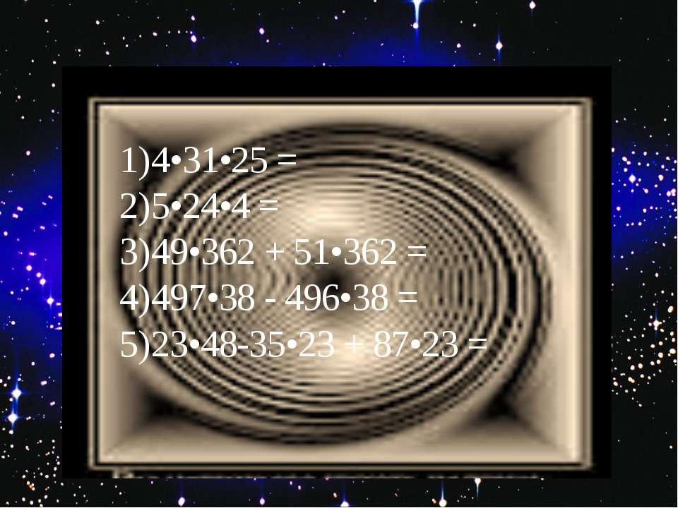 1) 4•31•25 = 2) 5•24•4 = 3) 49•362 + 51•362 = 4) 497•38 - 496•38 = 5) 23•48-3...