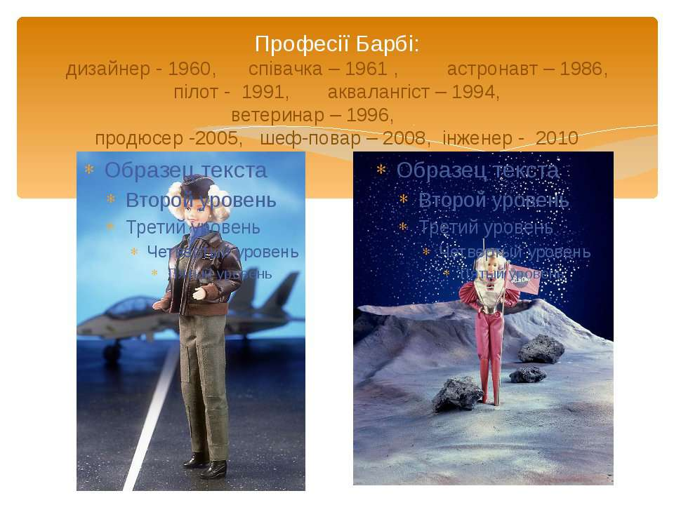 Професії Барбі: дизайнер - 1960, співачка – 1961 , астронавт – 1986, пілот - ...