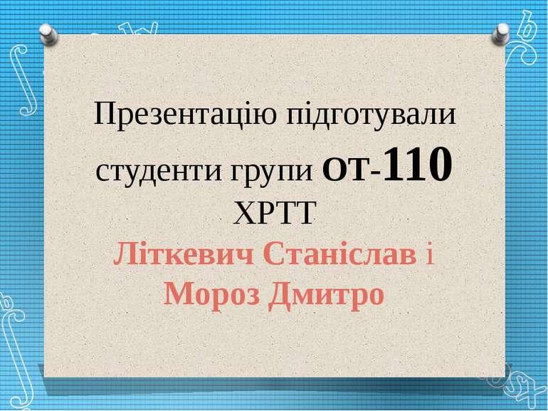 Презентацію підготували студенти групи ОТ-110 ХРТТ Літкевич Станіслав і Мороз...