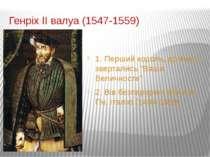 """Генріх ІІ валуа (1547-1559) 1. Перший король, до якого звертались """"Ваша Велич..."""