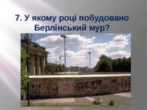 7. У якому році побудовано Берлінський мур?