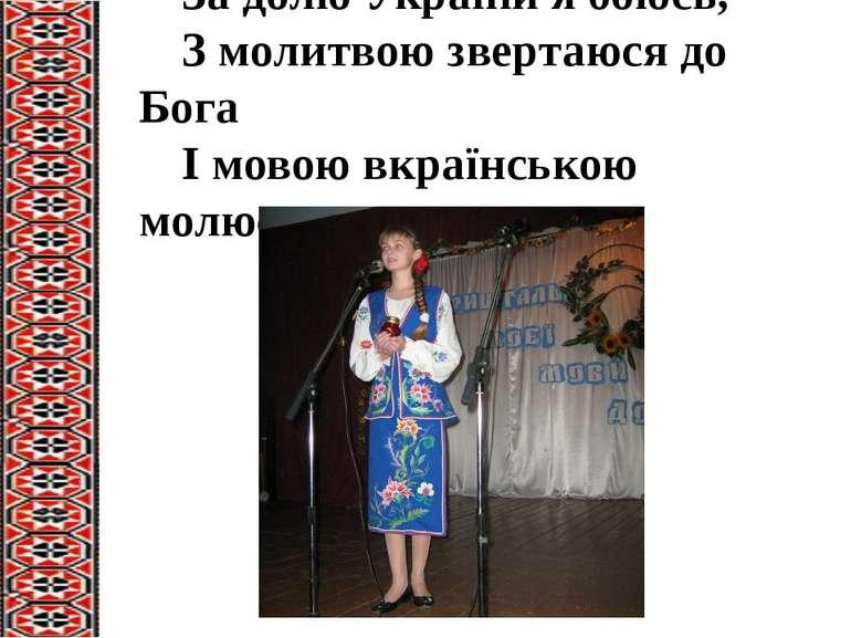 За долю України я боюсь, З молитвою звертаюся до Бога І мовою вкраїнською мол...