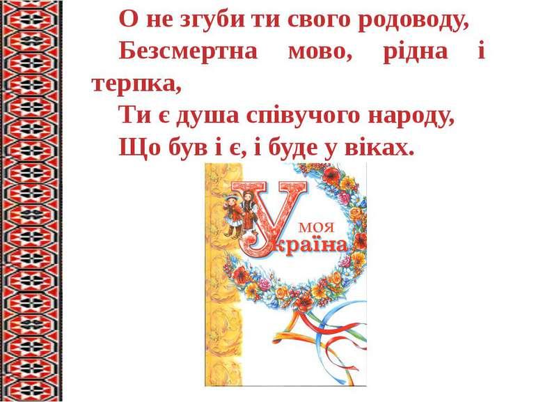 О не згуби ти свого родоводу, Безсмертна мово, рідна і терпка, Ти є душа спів...
