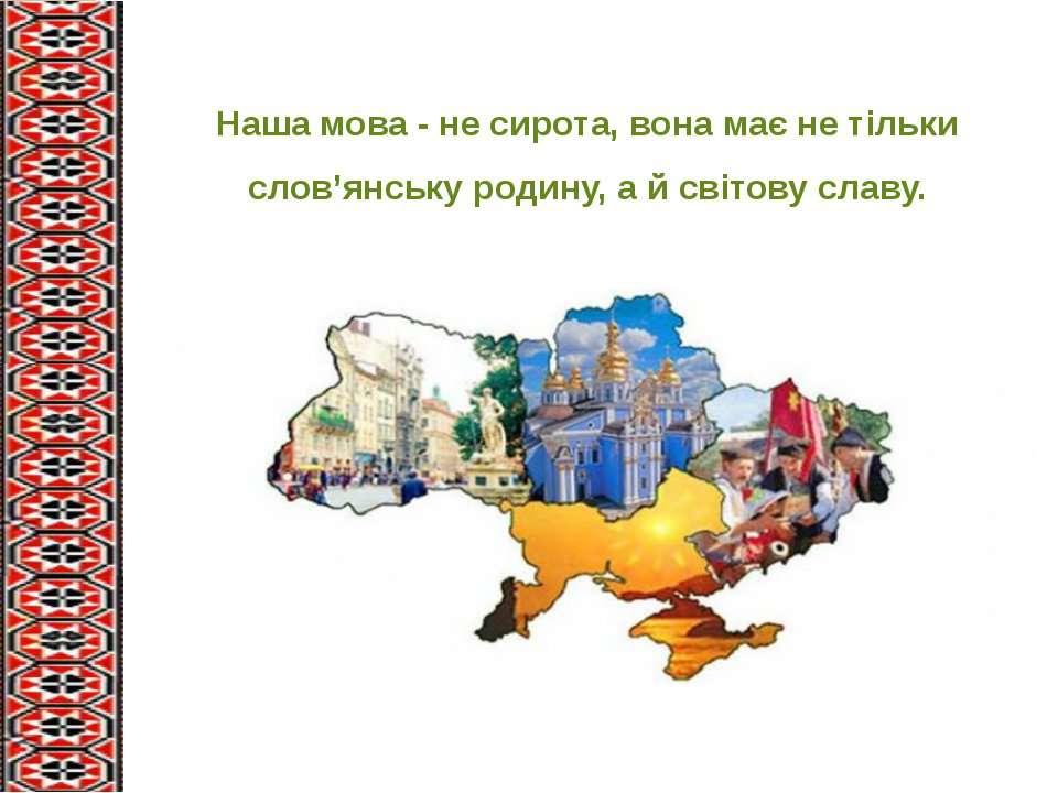 Наша мова - не сирота, вона має не тільки слов'янську родину, а й світову славу.