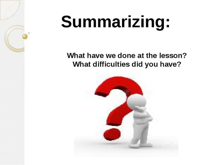 Summarizing: What have we done at the lesson? What difficulties did you have?