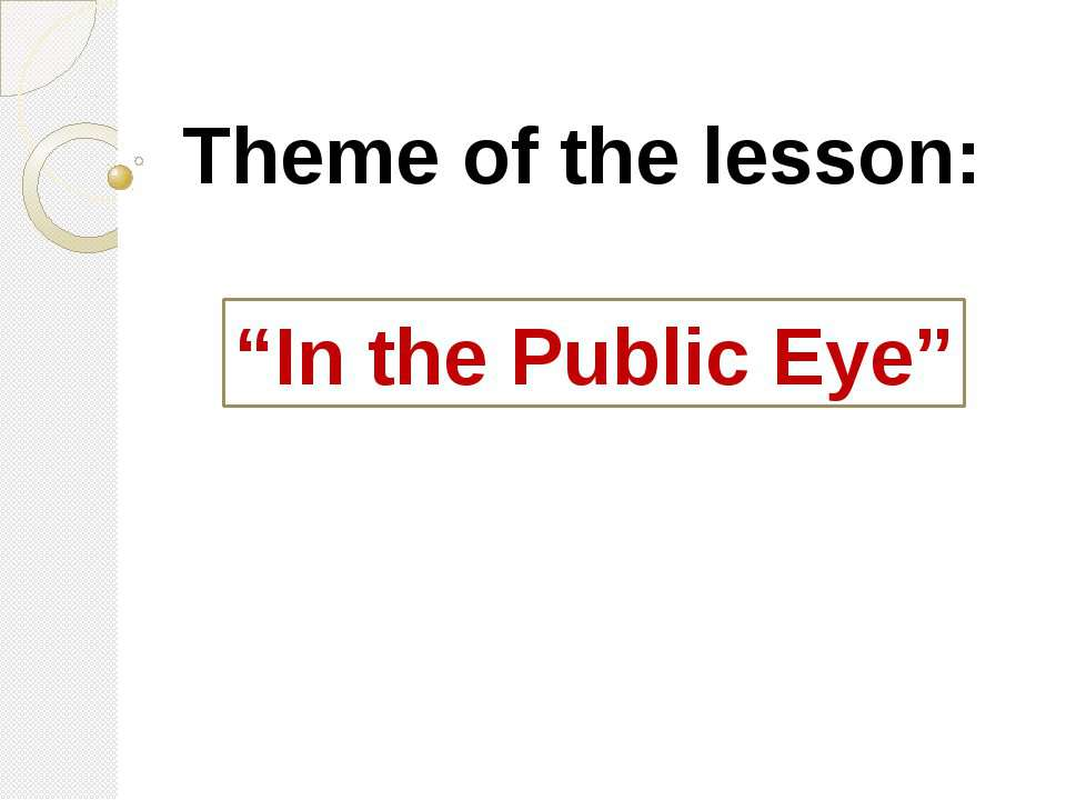 "Theme of the lesson: ""In the Public Eye"""