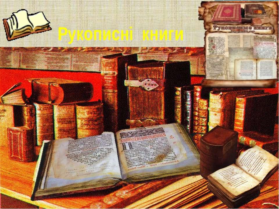 Рукописні книги У давнину всі книги були рукописними, тому що їх писали від р...