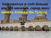 Каїр налічує в собі більше ніж 300 мечетей, серед яких мечеть Ахмеда ібн Тулуна.