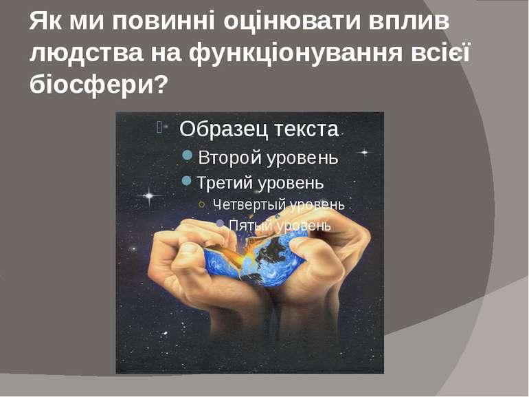 Як ми повинні оцінювати вплив людства на функціонування всієї біосфери?