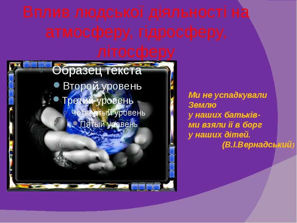 Вплив людської діяльності на атмосферу, гідросферу, літосферу Ми не успадкува...