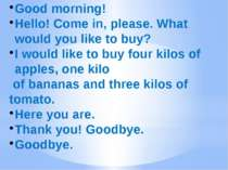 Good morning! Hello! Come in, please. What would you like to buy? I would lik...