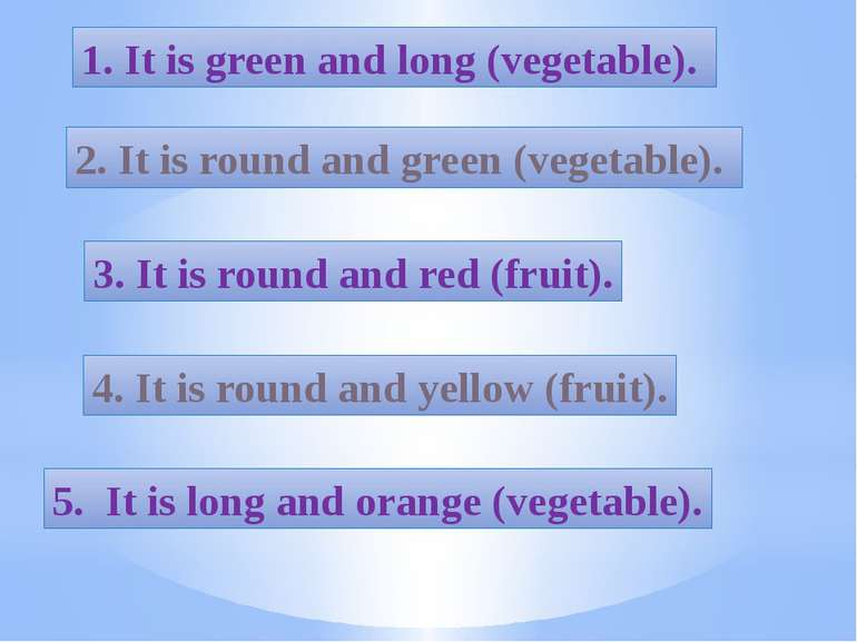 1. It is green and long (vegetable). 2. It is round and green (vegetable). 3....