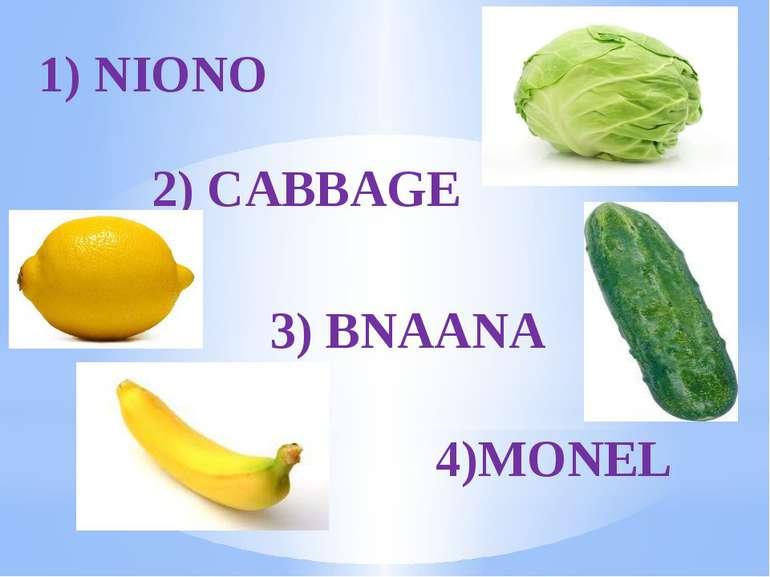 1) NIONO 2) CABBAGE 3) BNAANA 4)MONEL