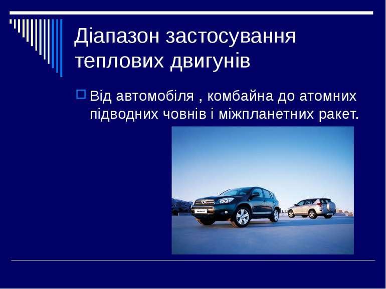 Діапазон застосування теплових двигунів Від автомобіля , комбайна до атомних ...