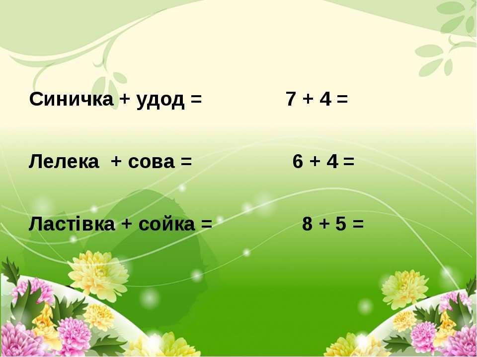 Синичка + удод = 7 + 4 =  Лелека + сова = 6 + 4 =  Ластівка + сойка = 8 + 5 =