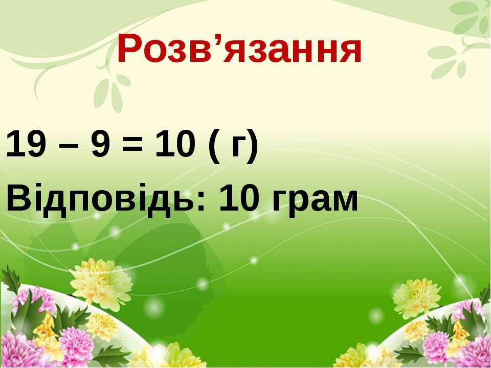 Розв'язання  19 – 9 = 10 ( г) Відповідь: 10 грам