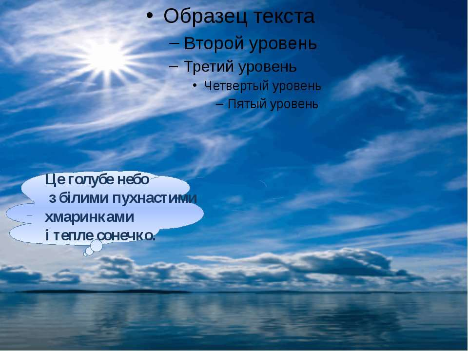 Це голубе небо з білими пухнастими хмаринками і тепле сонечко.