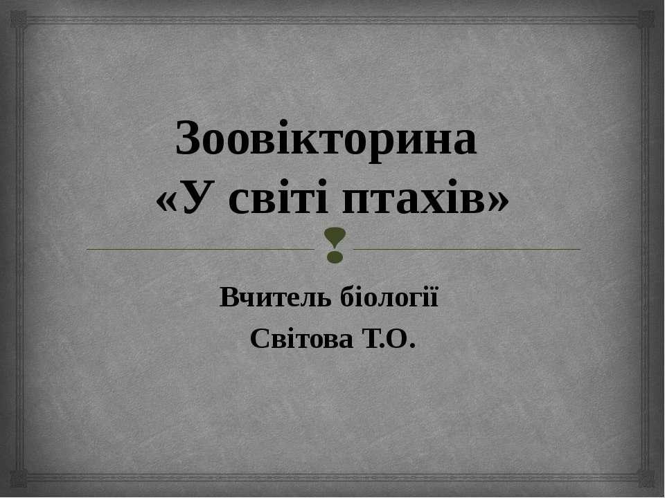 Зоовікторина «У світі птахів» Вчитель біології Світова Т.О.