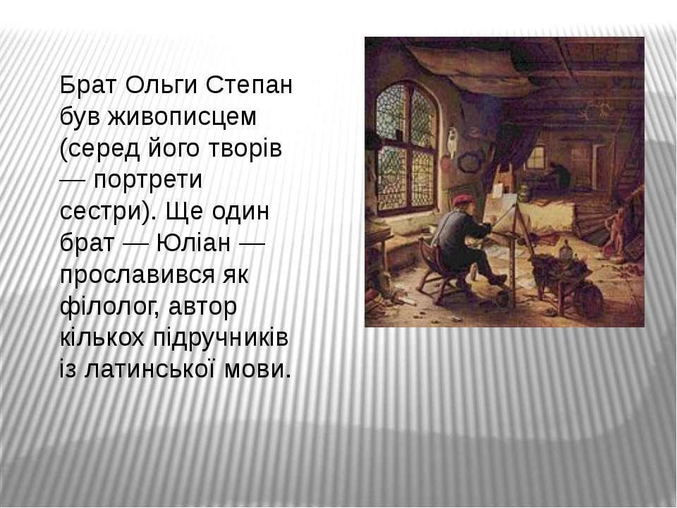 Брат Ольги Степан був живописцем (серед його творів — портрети сестри). Ще од...