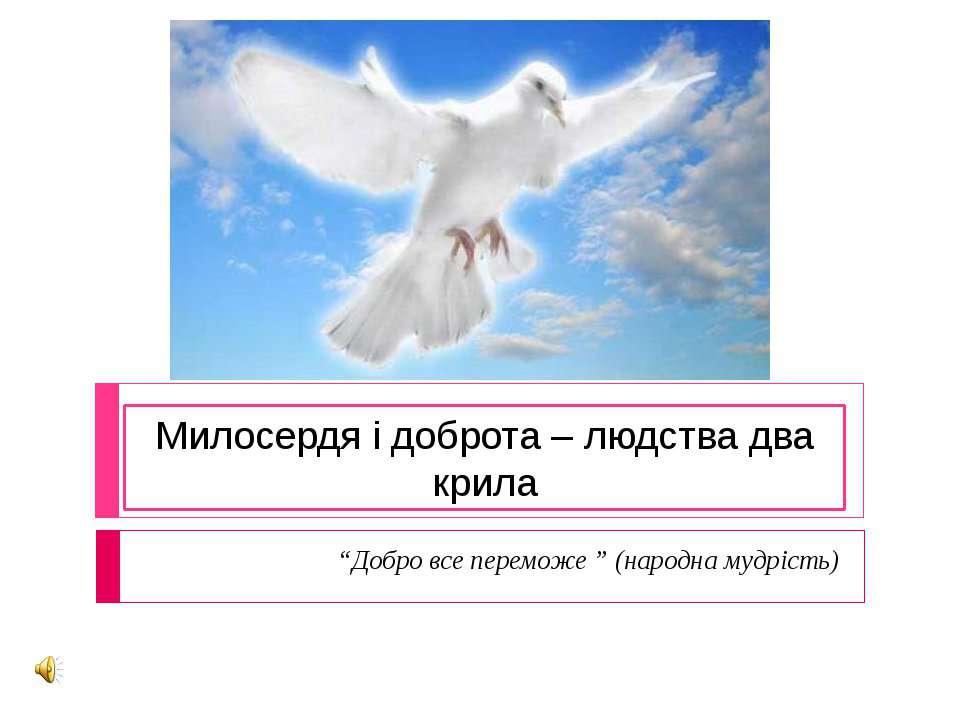 """Милосердя і доброта – людства два крила """"Добро все переможе """" (народна мудрість)"""