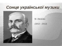 Сонце української музики М. Лисенко (1842 - 1912)