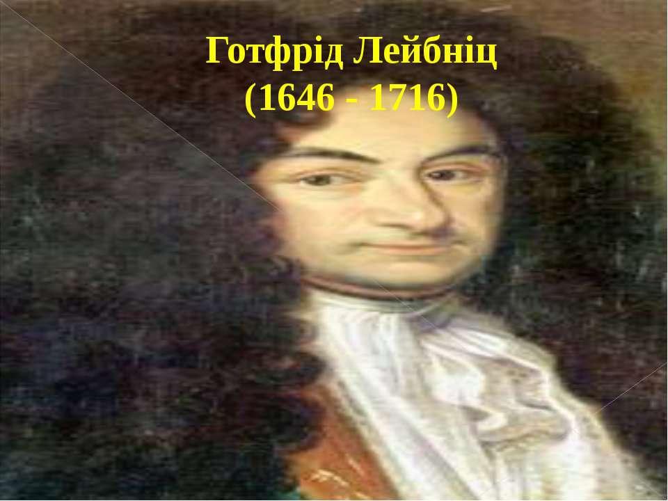 Готфрід Лейбніц (1646 - 1716)